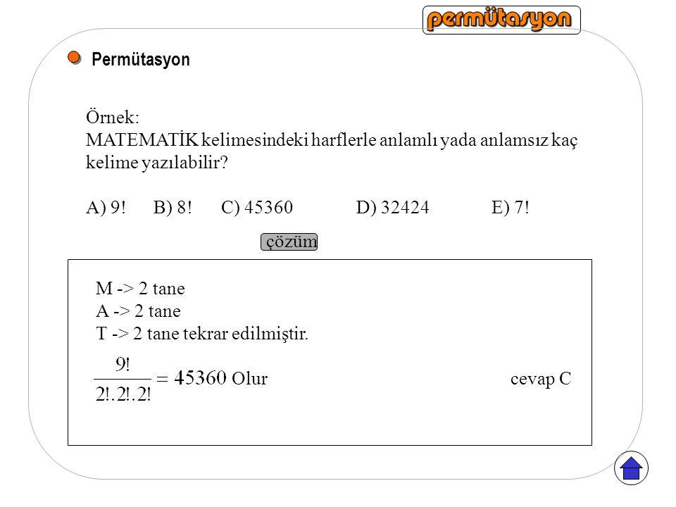 Permütasyon Örnek: MATEMATİK kelimesindeki harflerle anlamlı yada anlamsız kaç kelime yazılabilir? A) 9!B) 8! C) 45360D) 32424E) 7! çözüm M -> 2 tane