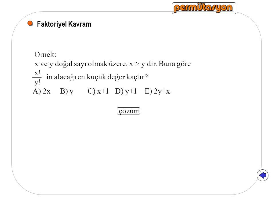 Faktoriyel Kavram Örnek: x ve y doğal sayı olmak üzere, x > y dir. Buna göre x! y! in alacağı en küçük değer kaçtır? A) 2xB) yC) x+1D) y+1 E) 2y+x çöz