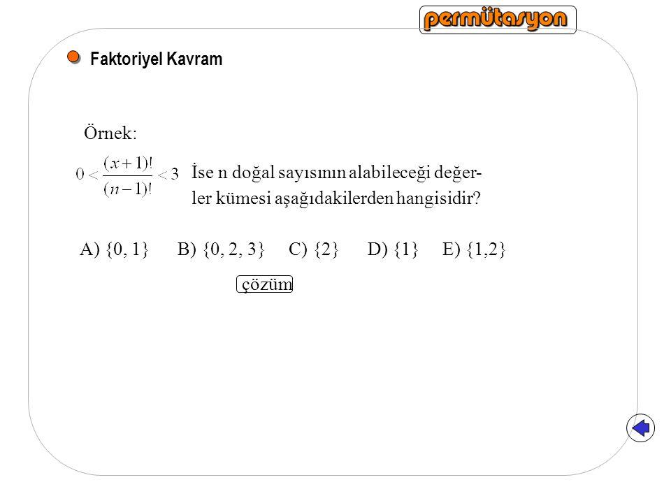 Faktoriyel Kavram Örnek: A) {0, 1} B) {0, 2, 3} C) {2} D) {1} E) {1,2} İse n doğal sayısının alabileceği değer- ler kümesi aşağıdakilerden hangisidir.