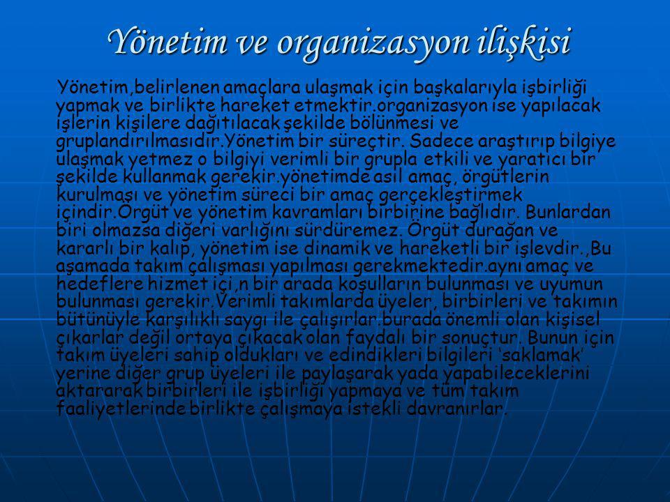 Yönetim ve organizasyon ilişkisi Yönetim,belirlenen amaçlara ulaşmak için başkalarıyla işbirliği yapmak ve birlikte hareket etmektir.organizasyon ise yapılacak işlerin kişilere dağıtılacak şekilde bölünmesi ve gruplandırılmasıdır.Yönetim bir süreçtir.
