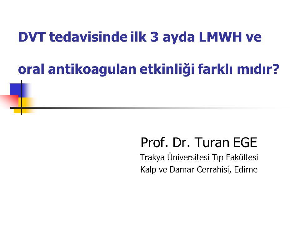 DVT tedavisinde ilk 3 ayda LMWH ve oral antikoagulan etkinliği farklı mıdır? Prof. Dr. Turan EGE Trakya Üniversitesi Tıp Fakültesi Kalp ve Damar Cerra