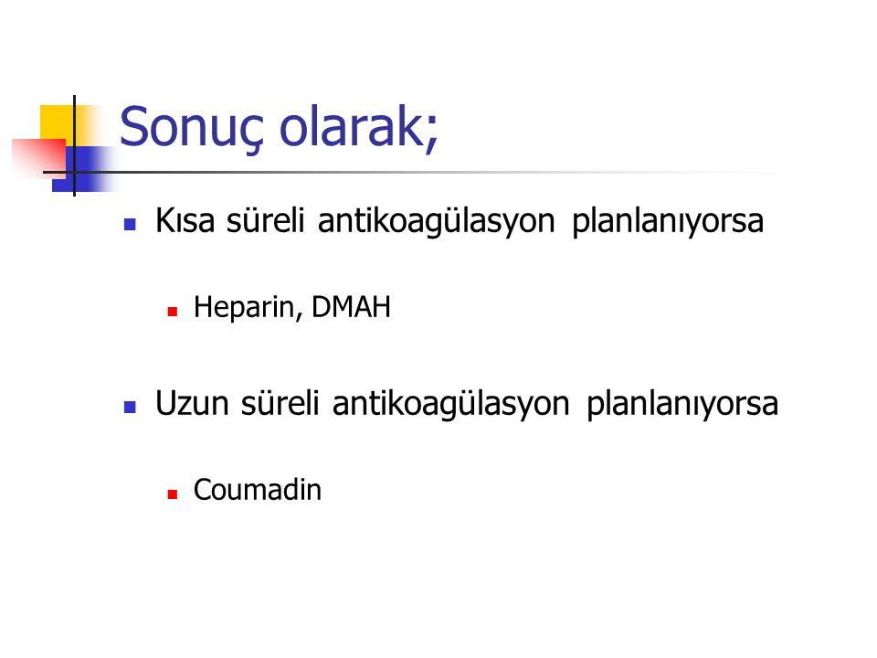 Sonuç olarak; Kısa süreli antikoagülasyon planlanıyorsa Heparin, DMAH Uzun süreli antikoagülasyon planlanıyorsa Coumadin