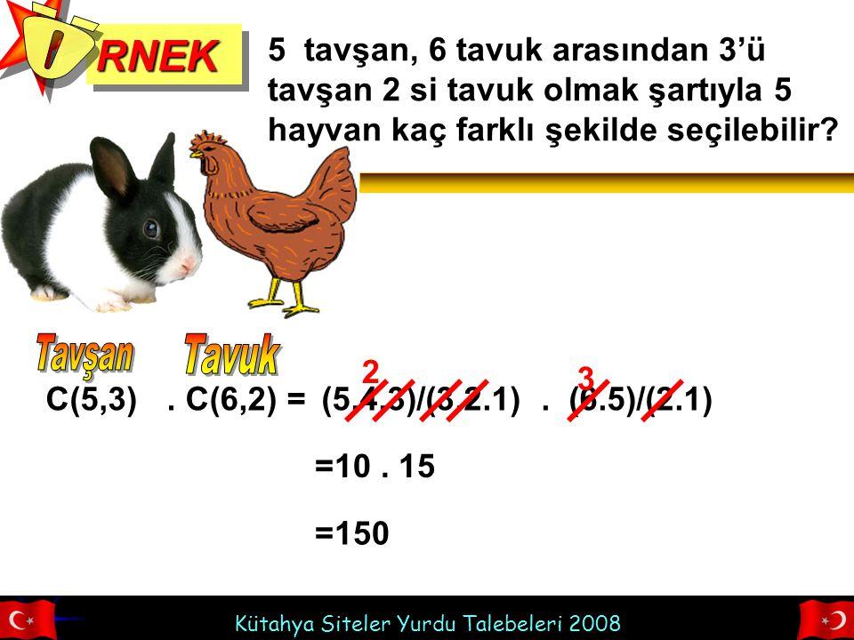 Kütahya Siteler Yurdu Talebeleri 2008 RNEKRNEK 5 tavşan, 6 tavuk arasından 3'ü tavşan 2 si tavuk olmak şartıyla 5 hayvan kaç farklı şekilde seçilebilir?.