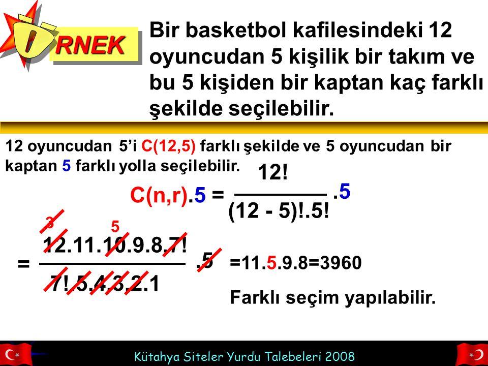 Kütahya Siteler Yurdu Talebeleri 2008 RNEKRNEK Bir basketbol kafilesindeki 12 oyuncudan 5 kişilik bir takım ve bu 5 kişiden bir kaptan kaç farklı şekilde seçilebilir.