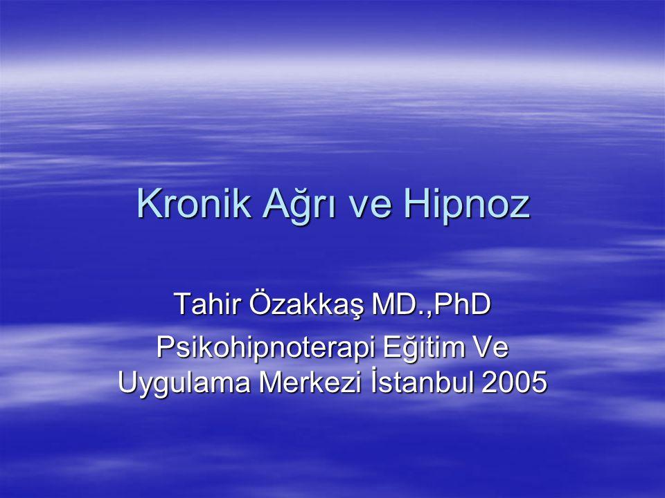 Kronik Ağrı ve Hipnoz Tahir Özakkaş MD.,PhD Psikohipnoterapi Eğitim Ve Uygulama Merkezi İstanbul 2005