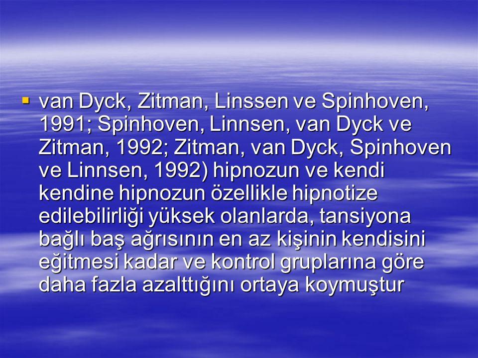  van Dyck, Zitman, Linssen ve Spinhoven, 1991; Spinhoven, Linnsen, van Dyck ve Zitman, 1992; Zitman, van Dyck, Spinhoven ve Linnsen, 1992) hipnozun ve kendi kendine hipnozun özellikle hipnotize edilebilirliği yüksek olanlarda, tansiyona bağlı baş ağrısının en az kişinin kendisini eğitmesi kadar ve kontrol gruplarına göre daha fazla azalttığını ortaya koymuştur