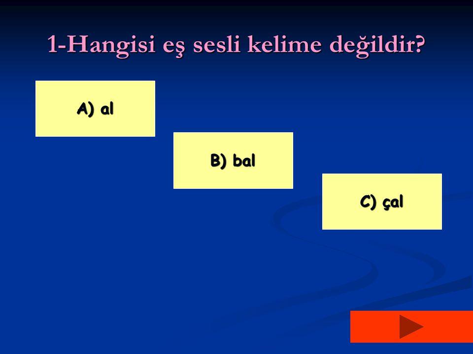 1-Hangisi eş sesli kelime değildir? A) al A) al C) çal C) çal B) bal B) bal