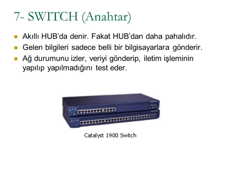 7- SWITCH (Anahtar) Akıllı HUB'da denir. Fakat HUB'dan daha pahalıdır. Gelen bilgileri sadece belli bir bilgisayarlara gönderir. Ağ durumunu izler, ve