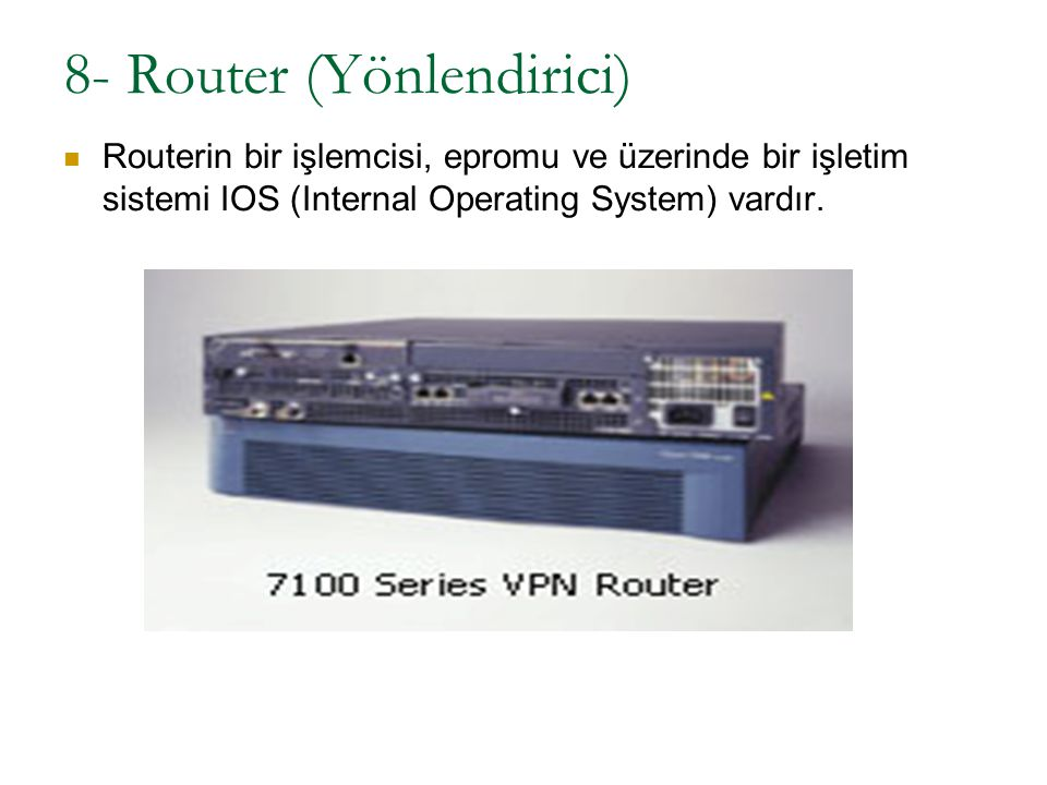 8- Router (Yönlendirici) Routerin bir işlemcisi, epromu ve üzerinde bir işletim sistemi IOS (Internal Operating System) vardır.