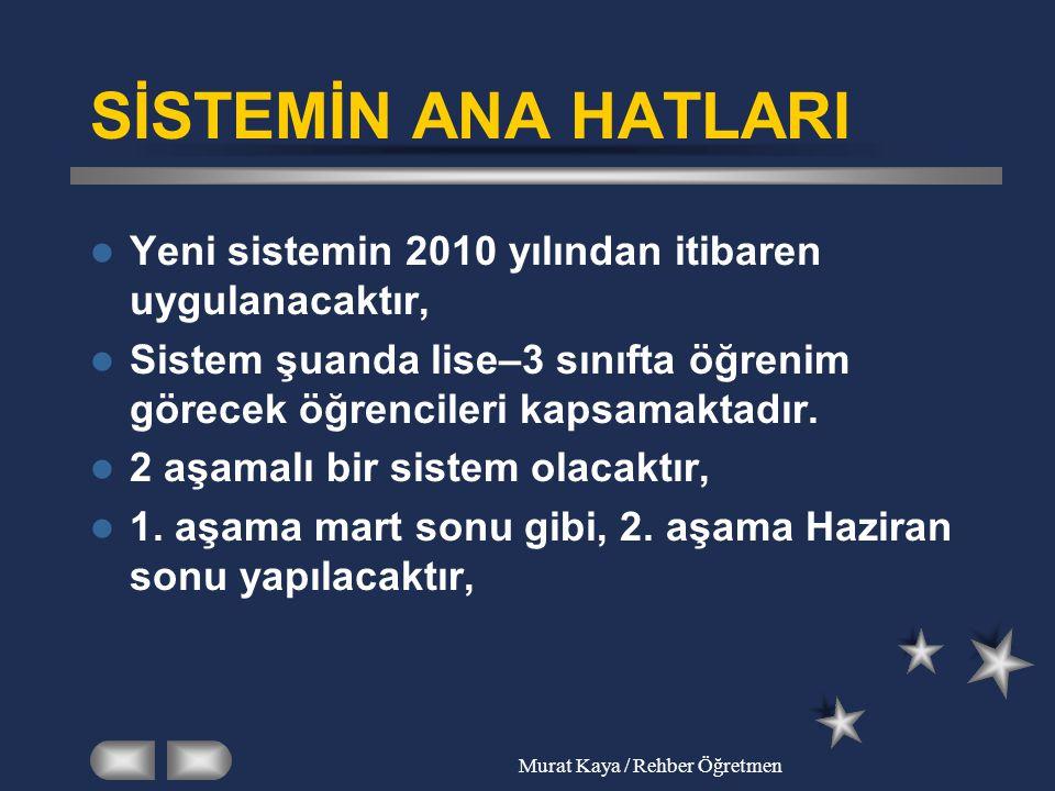 Murat Kaya / Rehber Öğretmen SİSTEMİN ANA HATLARI Yeni sistemin 2010 yılından itibaren uygulanacaktır, Sistem şuanda lise–3 sınıfta öğrenim görecek öğ