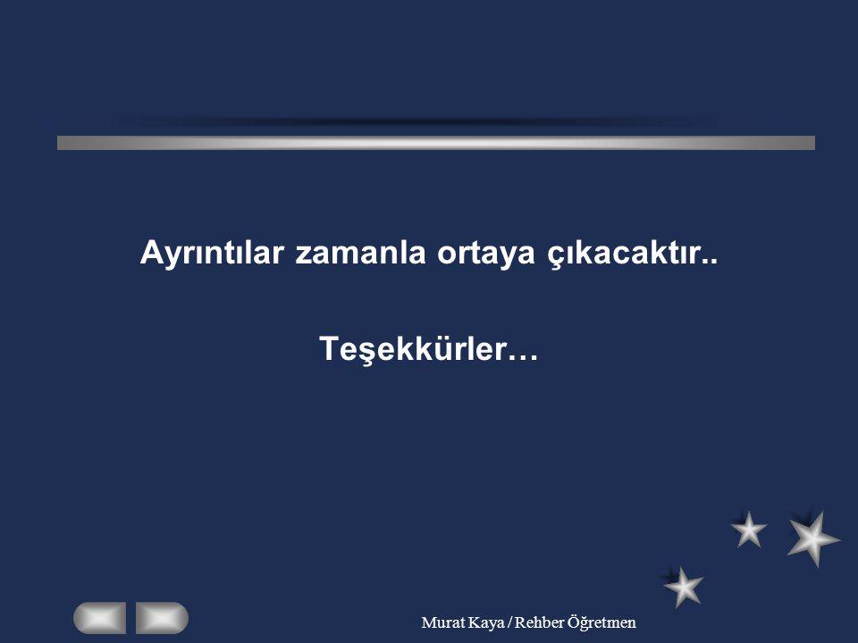 Murat Kaya / Rehber Öğretmen Ayrıntılar zamanla ortaya çıkacaktır.. Teşekkürler…