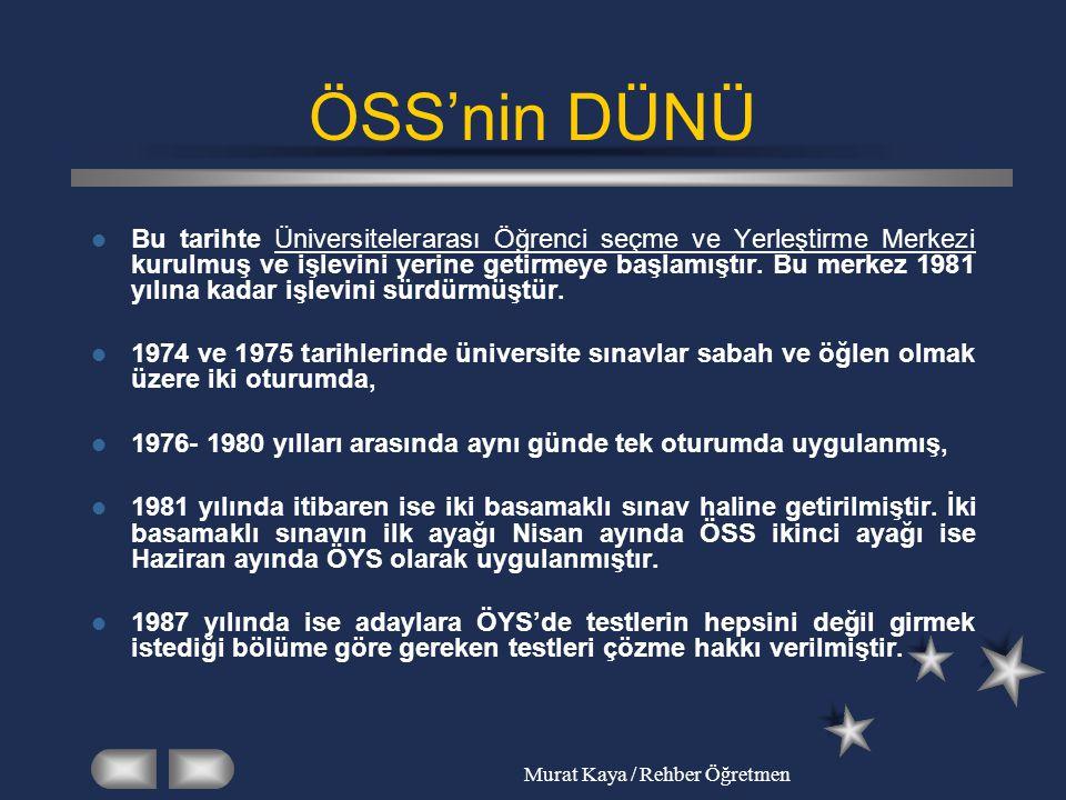 Murat Kaya / Rehber Öğretmen ÖSS'nin DÜNÜ 1999 yılında ÖYS kaldırılmış sadece ÖSS adıyla tek sınava düşürülmüş ve haziran ayında uygulanmaya başlanmıştır.