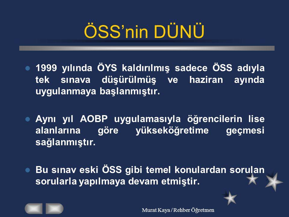 Murat Kaya / Rehber Öğretmen ÖSS'nin DÜNÜ 1999 yılında ÖYS kaldırılmış sadece ÖSS adıyla tek sınava düşürülmüş ve haziran ayında uygulanmaya başlanmış