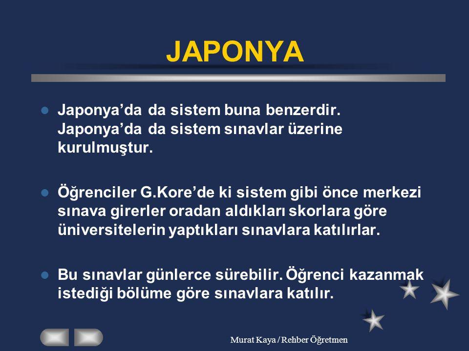 Murat Kaya / Rehber Öğretmen JAPONYA Japonya'da da sistem buna benzerdir. Japonya'da da sistem sınavlar üzerine kurulmuştur. Öğrenciler G.Kore'de ki s