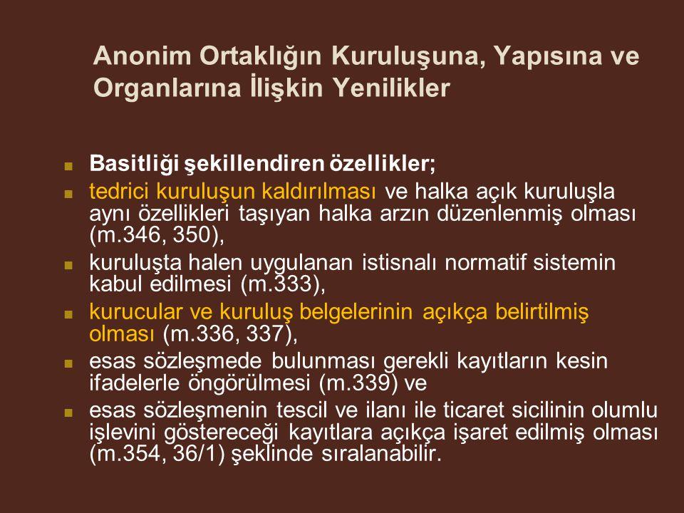 Anonim Ortaklığın Kuruluşuna, Yapısına ve Organlarına İlişkin Yenilikler Basitliği şekillendiren özellikler; tedrici kuruluşun kaldırılması ve halka açık kuruluşla aynı özellikleri taşıyan halka arzın düzenlenmiş olması (m.346, 350), kuruluşta halen uygulanan istisnalı normatif sistemin kabul edilmesi (m.333), kurucular ve kuruluş belgelerinin açıkça belirtilmiş olması (m.336, 337), esas sözleşmede bulunması gerekli kayıtların kesin ifadelerle öngörülmesi (m.339) ve esas sözleşmenin tescil ve ilanı ile ticaret sicilinin olumlu işlevini göstereceği kayıtlara açıkça işaret edilmiş olması (m.354, 36/1) şeklinde sıralanabilir.