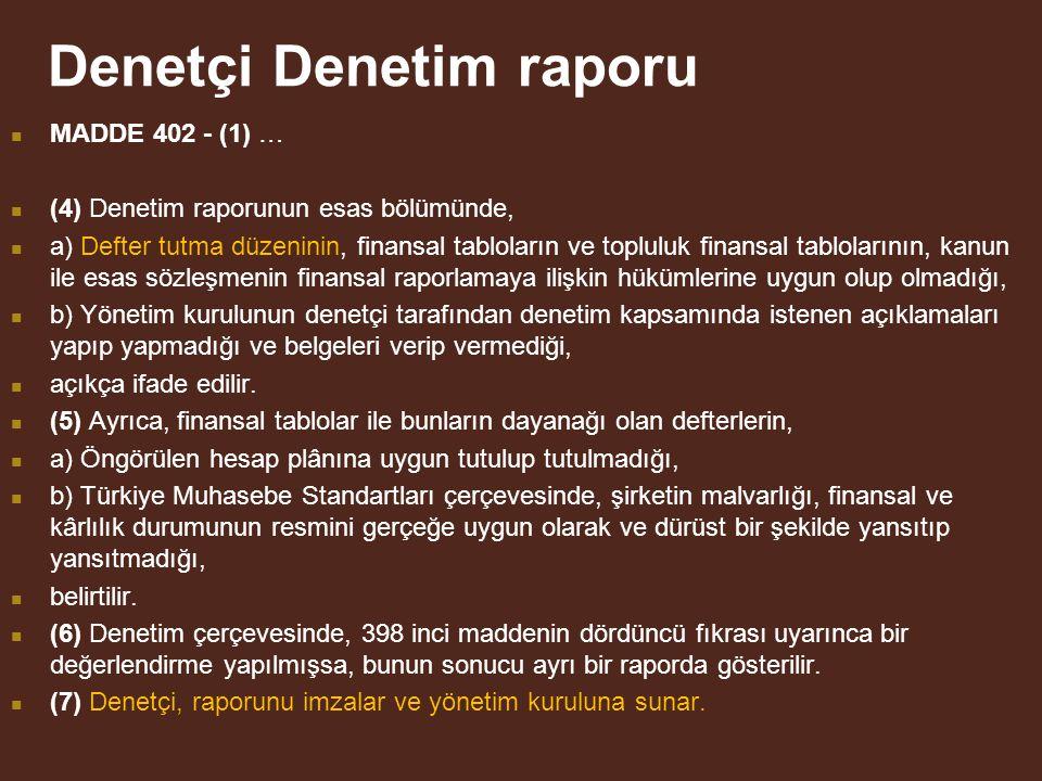 Denetçi Denetim raporu MADDE 402 - (1) … (4) Denetim raporunun esas bölümünde, a) Defter tutma düzeninin, finansal tabloların ve topluluk finansal tablolarının, kanun ile esas sözleşmenin finansal raporlamaya ilişkin hükümlerine uygun olup olmadığı, b) Yönetim kurulunun denetçi tarafından denetim kapsamında istenen açıklamaları yapıp yapmadığı ve belgeleri verip vermediği, açıkça ifade edilir.
