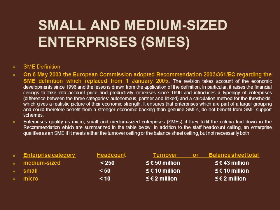 SMALL AND MEDIUM-SIZED ENTERPRISES (SMES) SME Definition On 6 May 2003 the European Commission adopted Recommendation 2003/361/EC regarding the SME de