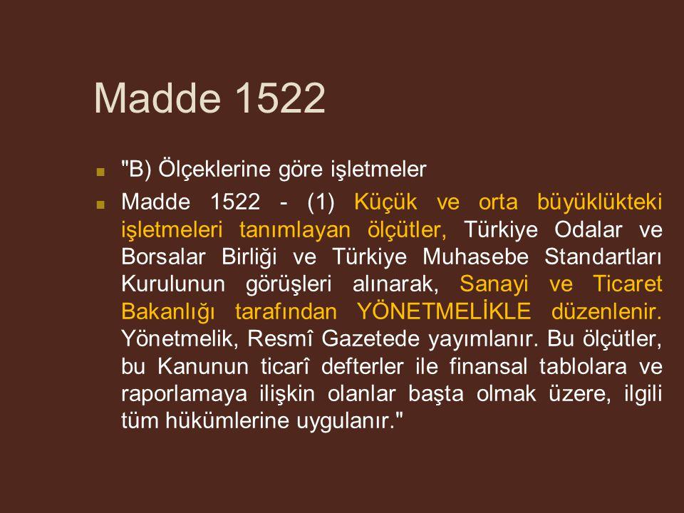 Madde 1522 B) Ölçeklerine göre işletmeler Madde 1522 - (1) Küçük ve orta büyüklükteki işletmeleri tanımlayan ölçütler, Türkiye Odalar ve Borsalar Birliği ve Türkiye Muhasebe Standartları Kurulunun görüşleri alınarak, Sanayi ve Ticaret Bakanlığı tarafından YÖNETMELİKLE düzenlenir.