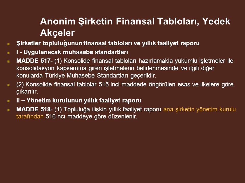 Anonim Şirketin Finansal Tabloları, Yedek Akçeler Şirketler topluluğunun finansal tabloları ve yıllık faaliyet raporu I - Uygulanacak muhasebe standartları MADDE 517- (1) Konsolide finansal tabloları hazırlamakla yükümlü işletmeler ile konsolidasyon kapsamına giren işletmelerin belirlenmesinde ve ilgili diğer konularda Türkiye Muhasebe Standartları geçerlidir.