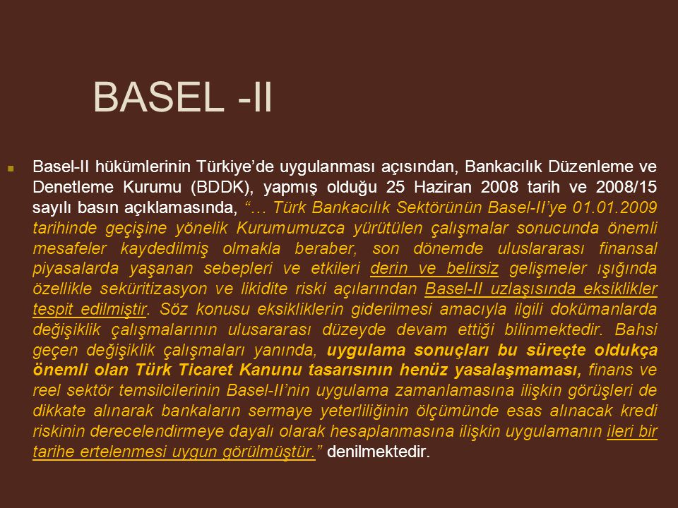BASEL -II Basel-II hükümlerinin Türkiye'de uygulanması açısından, Bankacılık Düzenleme ve Denetleme Kurumu (BDDK), yapmış olduğu 25 Haziran 2008 tarih ve 2008/15 sayılı basın açıklamasında, … Türk Bankacılık Sektörünün Basel-II'ye 01.01.2009 tarihinde geçişine yönelik Kurumumuzca yürütülen çalışmalar sonucunda önemli mesafeler kaydedilmiş olmakla beraber, son dönemde uluslararası finansal piyasalarda yaşanan sebepleri ve etkileri derin ve belirsiz gelişmeler ışığında özellikle seküritizasyon ve likidite riski açılarından Basel-II uzlaşısında eksiklikler tespit edilmiştir.
