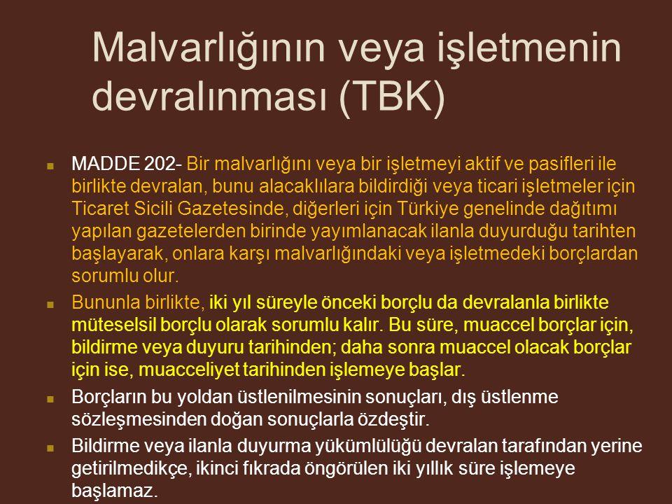 Malvarlığının veya işletmenin devralınması (TBK) MADDE 202- Bir malvarlığını veya bir işletmeyi aktif ve pasifleri ile birlikte devralan, bunu alacaklılara bildirdiği veya ticari işletmeler için Ticaret Sicili Gazetesinde, diğerleri için Türkiye genelinde dağıtımı yapılan gazetelerden birinde yayımlanacak ilanla duyurduğu tarihten başlayarak, onlara karşı malvarlığındaki veya işletmedeki borçlardan sorumlu olur.