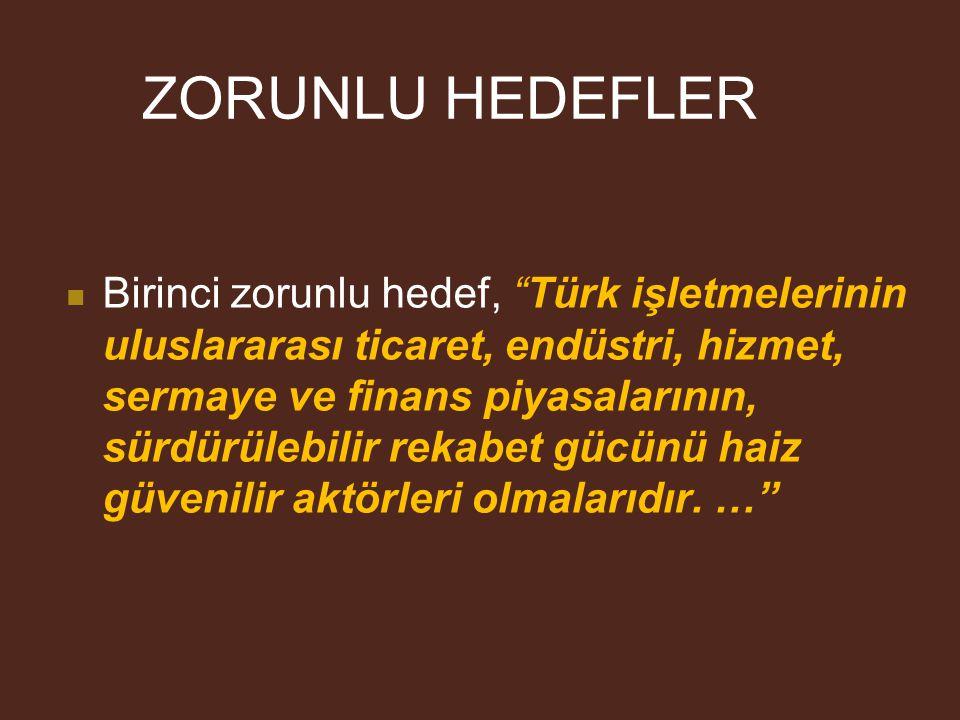 ZORUNLU HEDEFLER Birinci zorunlu hedef, Türk işletmelerinin uluslararası ticaret, endüstri, hizmet, sermaye ve finans piyasalarının, sürdürülebilir rekabet gücünü haiz güvenilir aktörleri olmalarıdır.