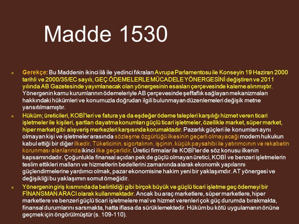 Madde 1530 Gerekçe: Bu Maddenin ikinci ilâ ile yedinci fıkraları Avrupa Parlamentosu ile Konseyin 19 Haziran 2000 tarihli ve 2000/35/EC sayılı, GEÇ ÖDEMELERLE MÜCADELE YÖNERGESİNİ değiştiren ve 2011 yılında AB Gazetesinde yayımlanacak olan yönergesinin esasları çerçevesinde kaleme alınmıştır.