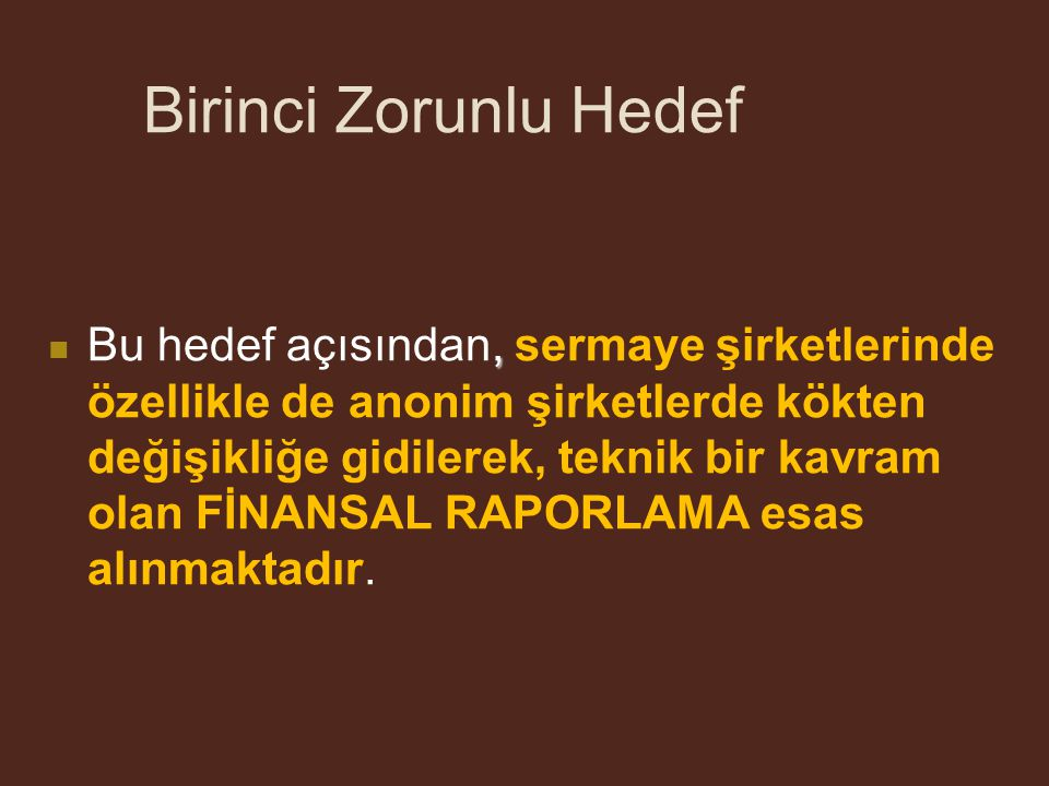 Birinci Zorunlu Hedef TTK'nın TMSK'yı yetkilendiren 88 inci maddesi ile de bu yönde, gerçek ve tüzel kişilerin ticari defterlerine, küçük ve orta ölçekli işletmelere, ticaret şirketlerinin finansal tablolarıyla konsolide hesaplara, hatta gerektiğinde, esnafa Türkiye Muhasebe Standartları Kurulu tarafından yayımlanan Uluslararası Finansal Raporlama Standartları (UFRS) ile uyumlu Türkiye Muhasebe Standartlarının uygulanacağı hükme bağlanmaktadır (bkz.