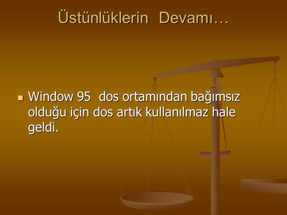 Üstünlüklerin Devamı… Window 95 dos ortamından bağımsız olduğu için dos artık kullanılmaz hale geldi. Window 95 dos ortamından bağımsız olduğu için do