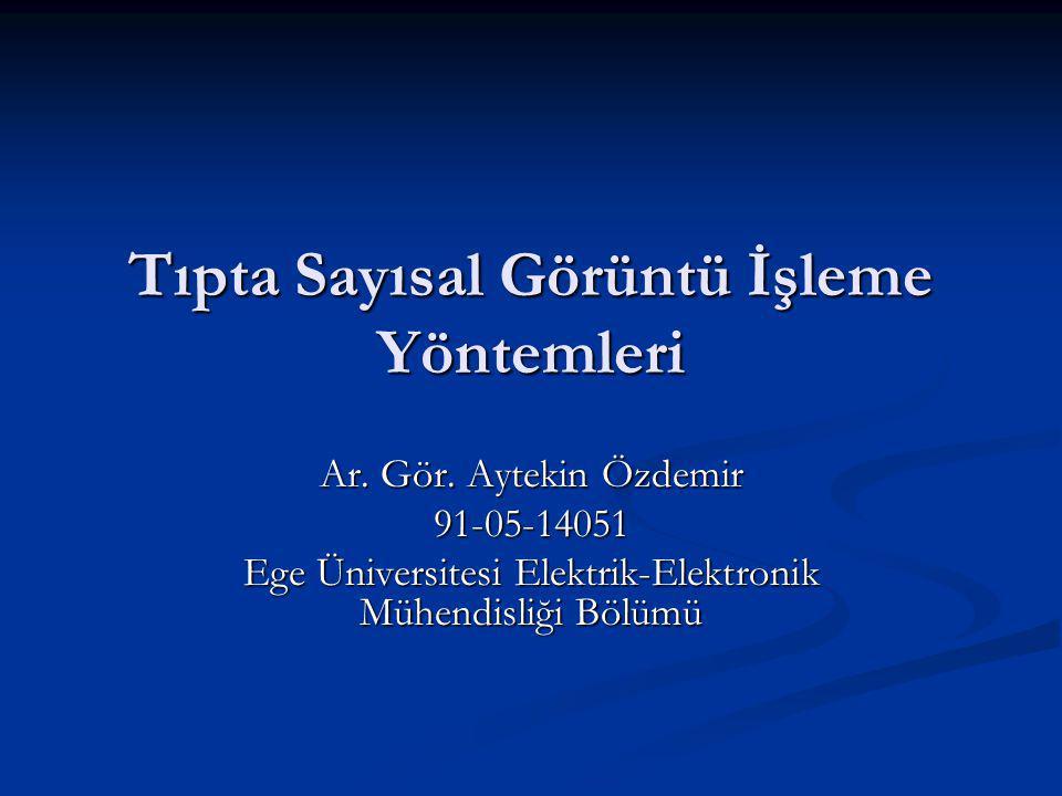 Tıpta Sayısal Görüntü İşleme Yöntemleri Ar. Gör. Aytekin Özdemir 91-05-14051 Ege Üniversitesi Elektrik-Elektronik Mühendisliği Bölümü