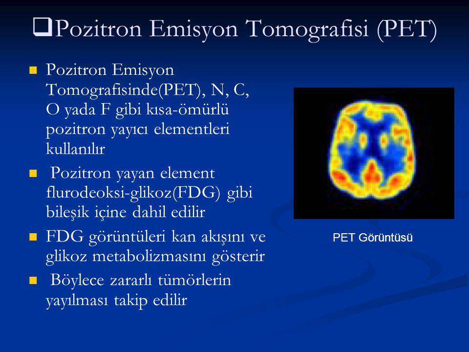   Pozitron Emisyon Tomografisi (PET) Pozitron Emisyon Tomografisinde(PET), N, C, O yada F gibi kısa-ömürlü pozitron yayıcı elementleri kullanılır Po