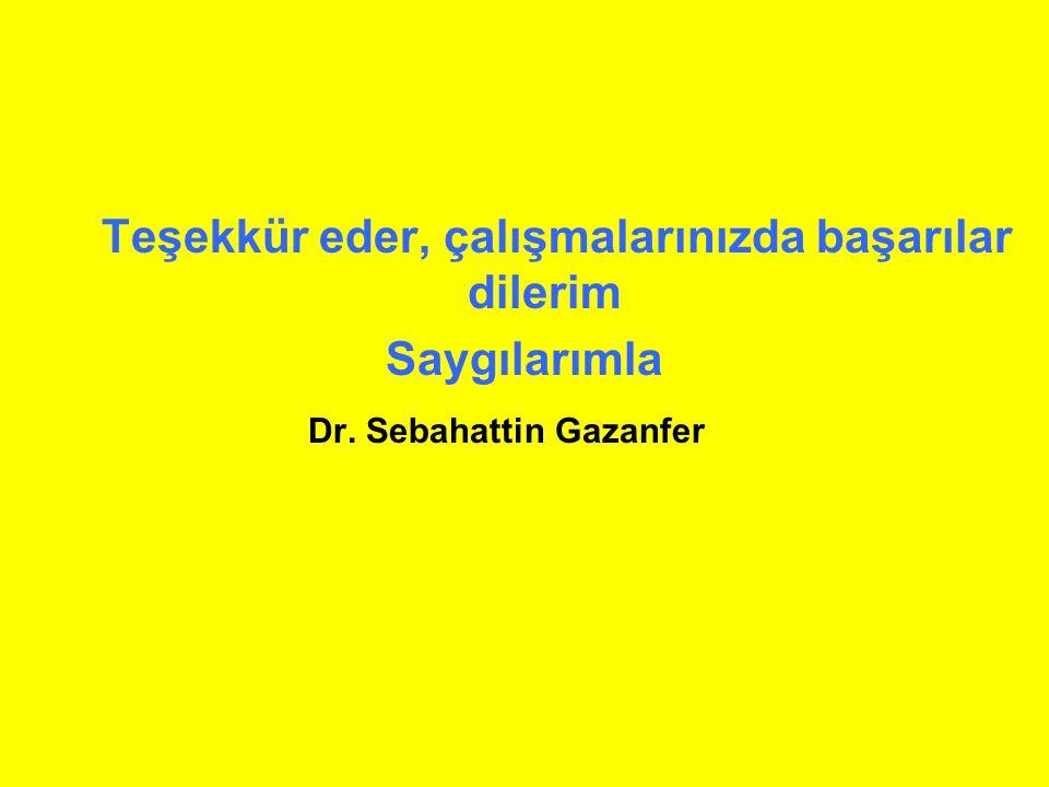 Teşekkür eder, çalışmalarınızda başarılar dilerim Saygılarımla Dr. Sebahattin Gazanfer