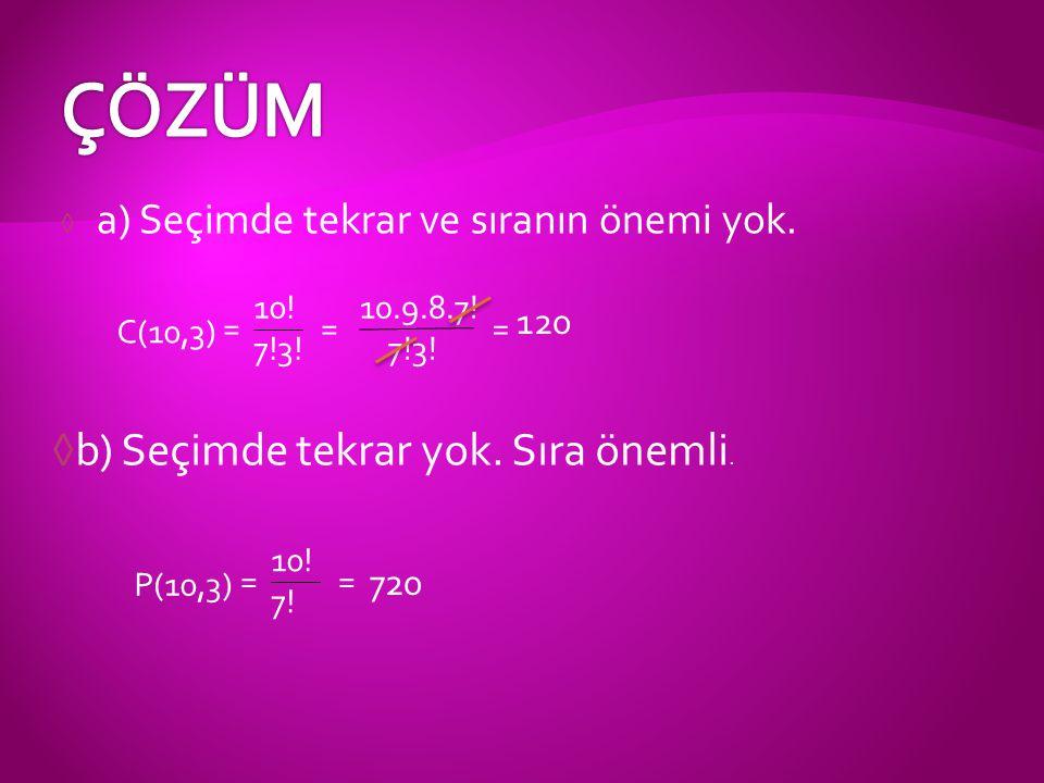 ◊ a) Seçimde tekrar ve sıranın önemi yok. ◊b) Seçimde tekrar yok. Sıra önemli. C(10,3) = 10! 7!3! = 10.9.8.7! 7!3! = 120 P(10,3) = 10! 7! = 720