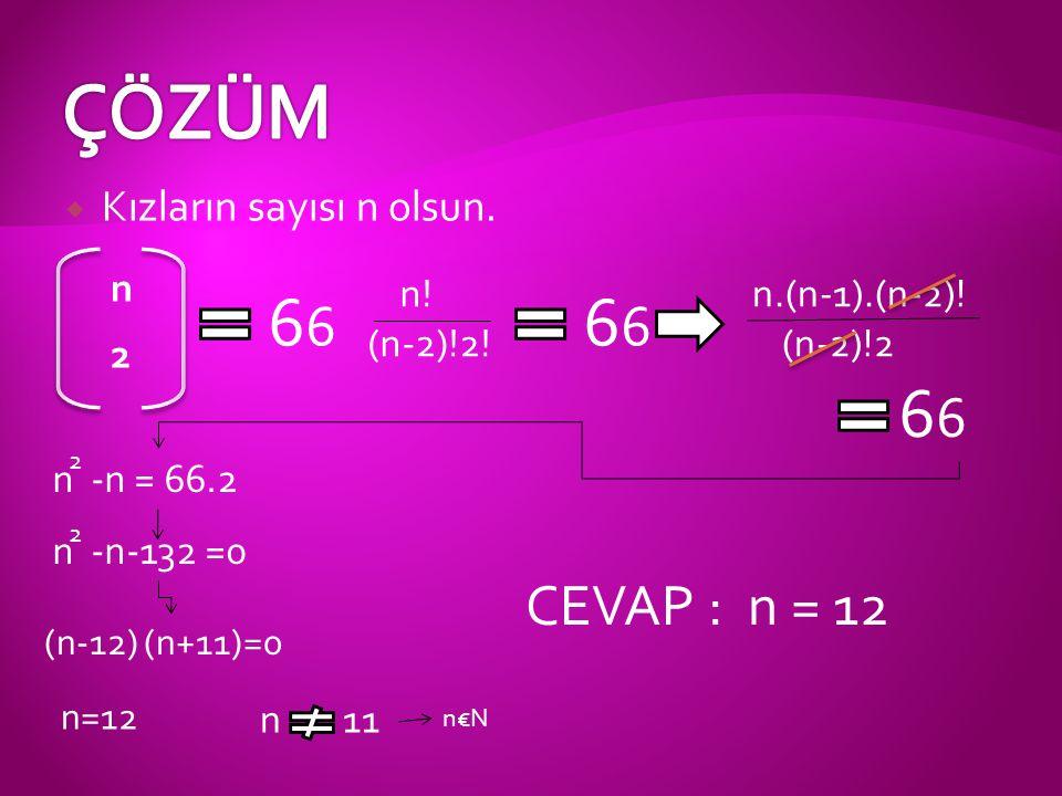  Kızların sayısı n olsun. 6 n 2 n! (n-2)!2! 6 n.(n-1).(n-2)! (n-2)!2 6 n -n = 66.2 2 n -n-132 =0 2 (n-12) (n+11)=0 n=12 CEVAP : n = 12 n11 n€N