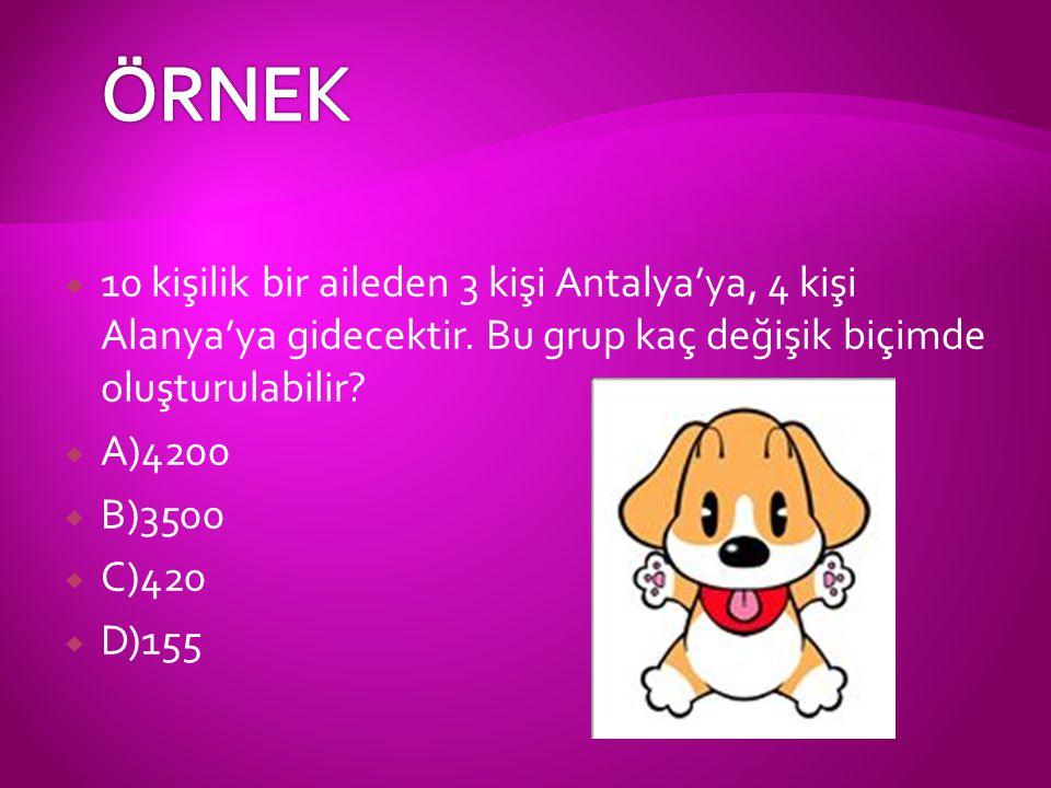  10 kişilik bir aileden 3 kişi Antalya'ya, 4 kişi Alanya'ya gidecektir. Bu grup kaç değişik biçimde oluşturulabilir?  A)4200  B)3500  C)420  D)15