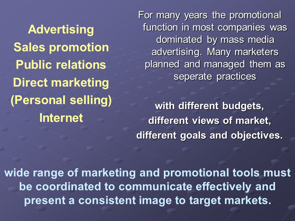 Advertising Sales promotion Public relations Direct marketing (Personal selling) Internet For many years the promotional function in most companies was dominated by mass media advertising.