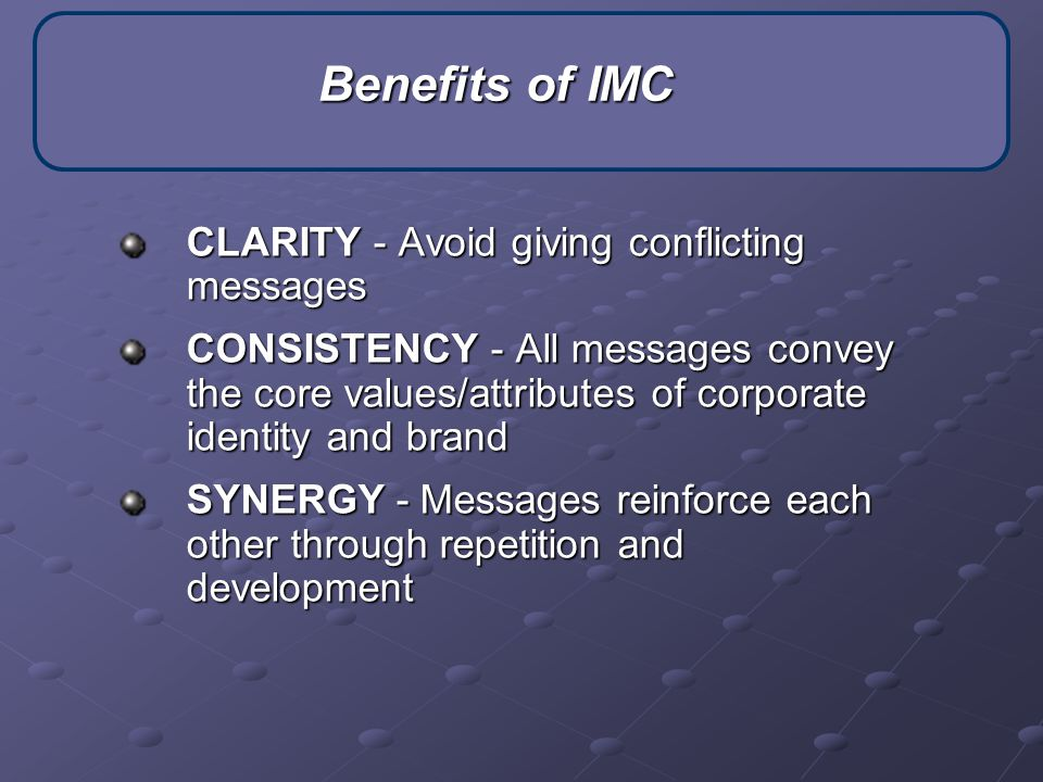 CLARITY - Avoid giving conflicting messages CONSISTENCY - All messages convey the core values/attributes of corporate identity and brand SYNERGY - Messages reinforce each other through repetition and development Benefits of IMC