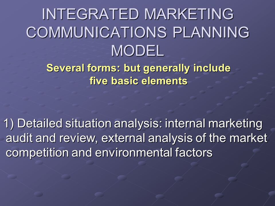 INTEGRATED MARKETING COMMUNICATIONS PLANNING MODEL 1) Detailed situation analysis: internal marketing audit and review, external analysis of the marke