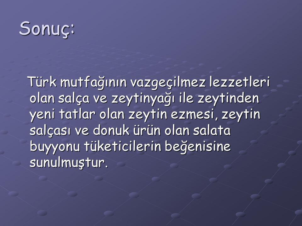 Sonuç: Türk mutfağının vazgeçilmez lezzetleri olan salça ve zeytinyağı ile zeytinden yeni tatlar olan zeytin ezmesi, zeytin salçası ve donuk ürün olan