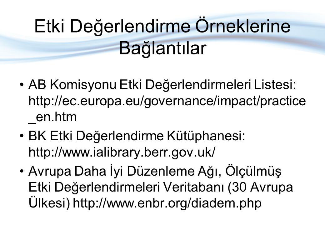 Etki Değerlendirme Örneklerine Bağlantılar AB Komisyonu Etki Değerlendirmeleri Listesi: http://ec.europa.eu/governance/impact/practice _en.htm BK Etki Değerlendirme Kütüphanesi: http://www.ialibrary.berr.gov.uk/ Avrupa Daha İyi Düzenleme Ağı, Ölçülmüş Etki Değerlendirmeleri Veritabanı (30 Avrupa Ülkesi) http://www.enbr.org/diadem.php