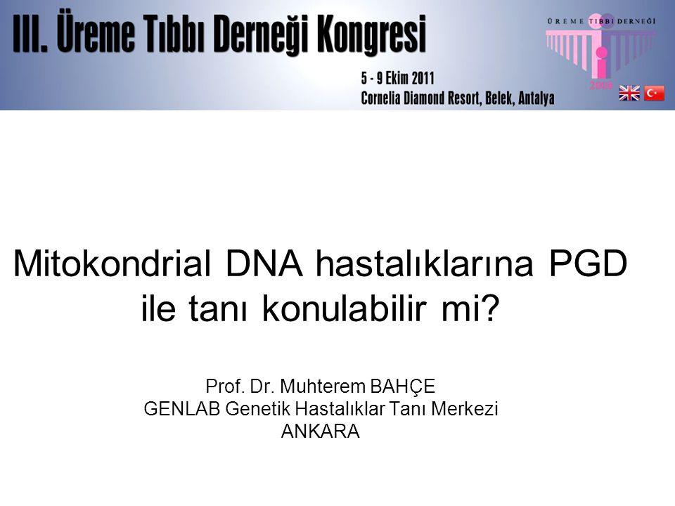 Mitokondrial DNA hastalıklarına PGD ile tanı konulabilir mi? Prof. Dr. Muhterem BAHÇE GENLAB Genetik Hastalıklar Tanı Merkezi ANKARA