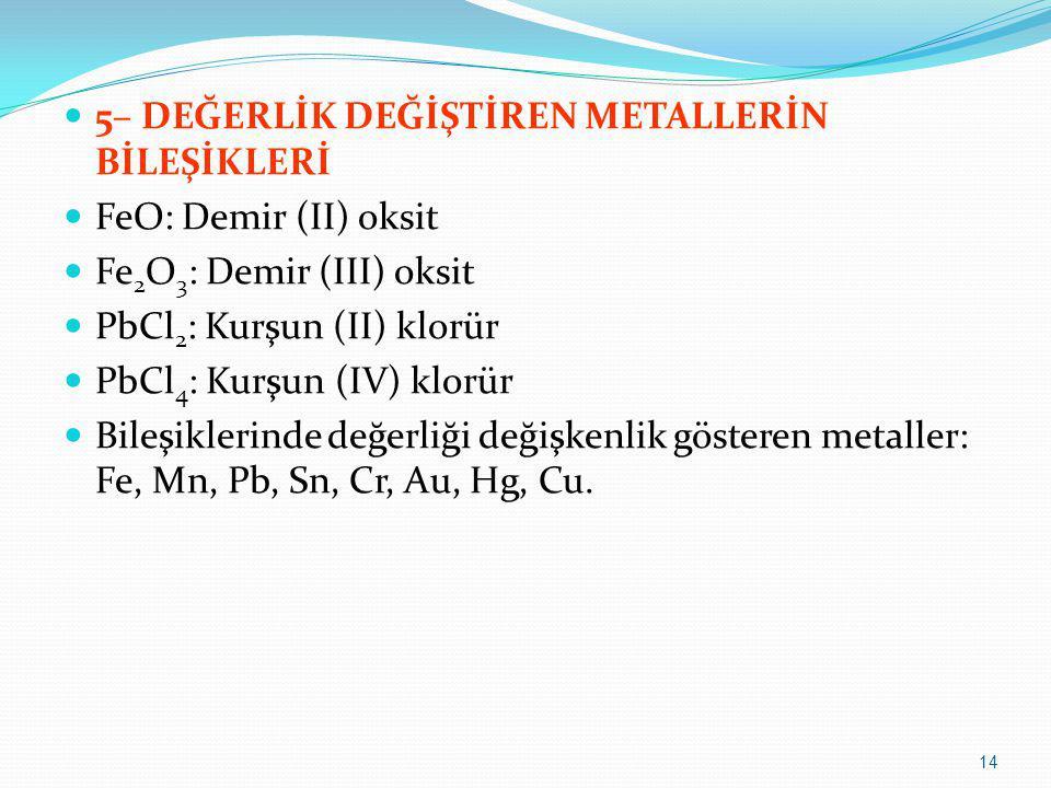 5– DEĞERLİK DEĞİŞTİREN METALLERİN BİLEŞİKLERİ FeO: Demir (II) oksit Fe 2 O 3 : Demir (III) oksit PbCl 2 : Kurşun (II) klorür PbCl 4 : Kurşun (IV) klor