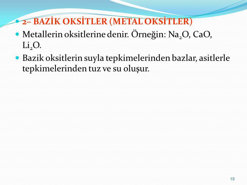 2– BAZİK OKSİTLER (METAL OKSİTLER) Metallerin oksitlerine denir. Örneğin: Na 2 O, CaO, Li 2 O. Bazik oksitlerin suyla tepkimelerinden bazlar, asitlerl