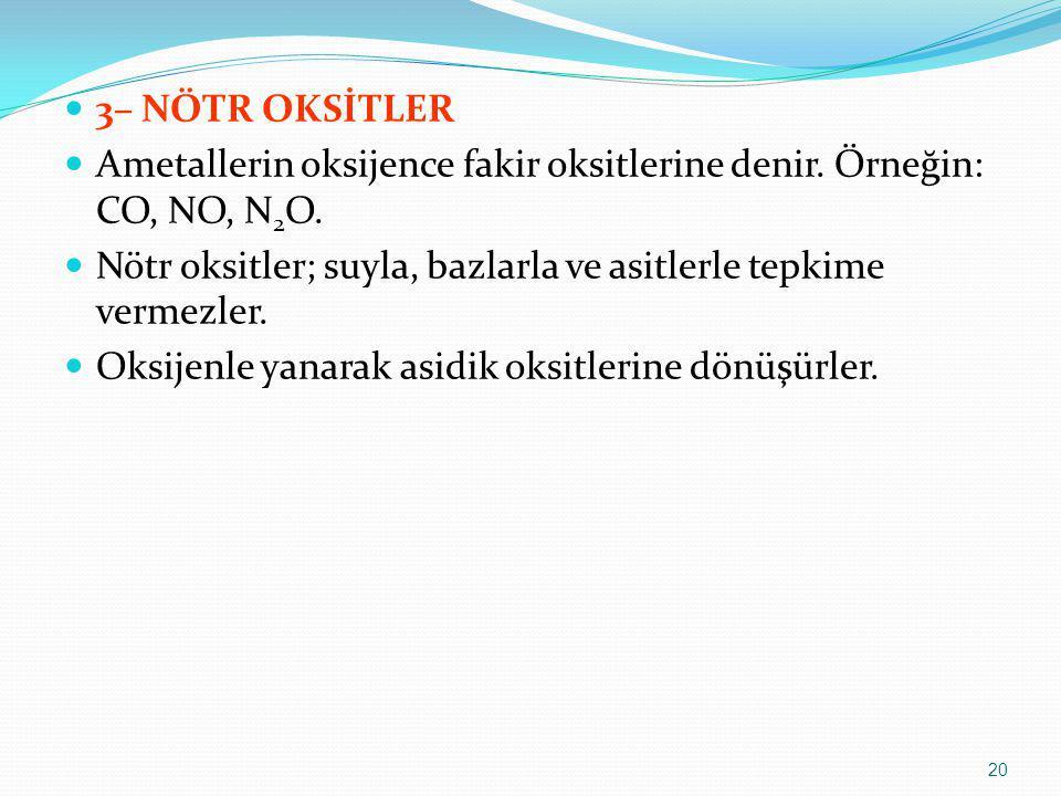 3– NÖTR OKSİTLER Ametallerin oksijence fakir oksitlerine denir. Örneğin: CO, NO, N 2 O. Nötr oksitler; suyla, bazlarla ve asitlerle tepkime vermezler.