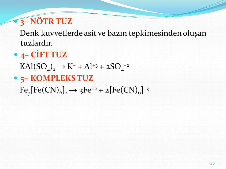 3– NÖTR TUZ Denk kuvvetlerde asit ve bazın tepkimesinden oluşan tuzlardır. 4– ÇİFT TUZ KAl(SO 4 ) 2 → K + + Al +3 + 2SO 4 –2 5– KOMPLEKS TUZ Fe 3 [Fe(