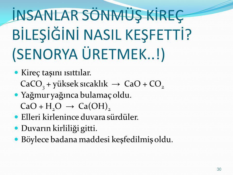 İNSANLAR SÖNMÜŞ KİREÇ BİLEŞİĞİNİ NASIL KEŞFETTİ? (SENORYA ÜRETMEK..!) Kireç taşını ısıttılar. CaCO 3 + yüksek sıcaklık → CaO + CO 2 Yağmur yağınca bul