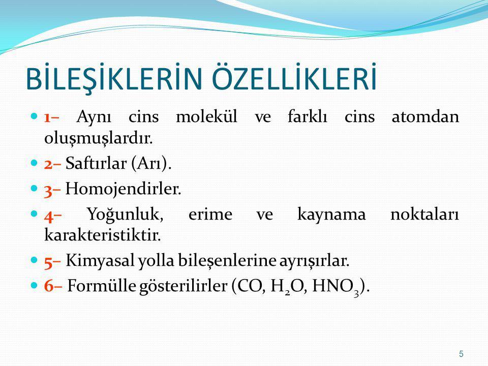 BİLEŞİKLERİN ÖZELLİKLERİ 1– Aynı cins molekül ve farklı cins atomdan oluşmuşlardır. 2– Saftırlar (Arı). 3– Homojendirler. 4– Yoğunluk, erime ve kaynam