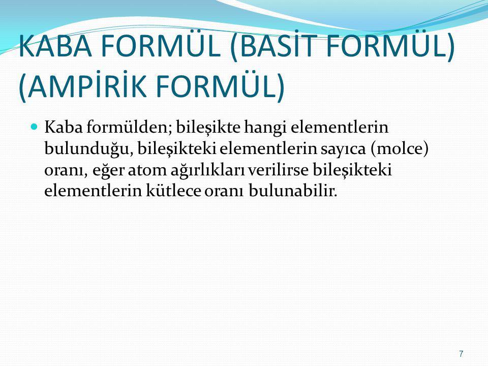 KABA FORMÜL (BASİT FORMÜL) (AMPİRİK FORMÜL) Kaba formülden; bileşikte hangi elementlerin bulunduğu, bileşikteki elementlerin sayıca (molce) oranı, eğe