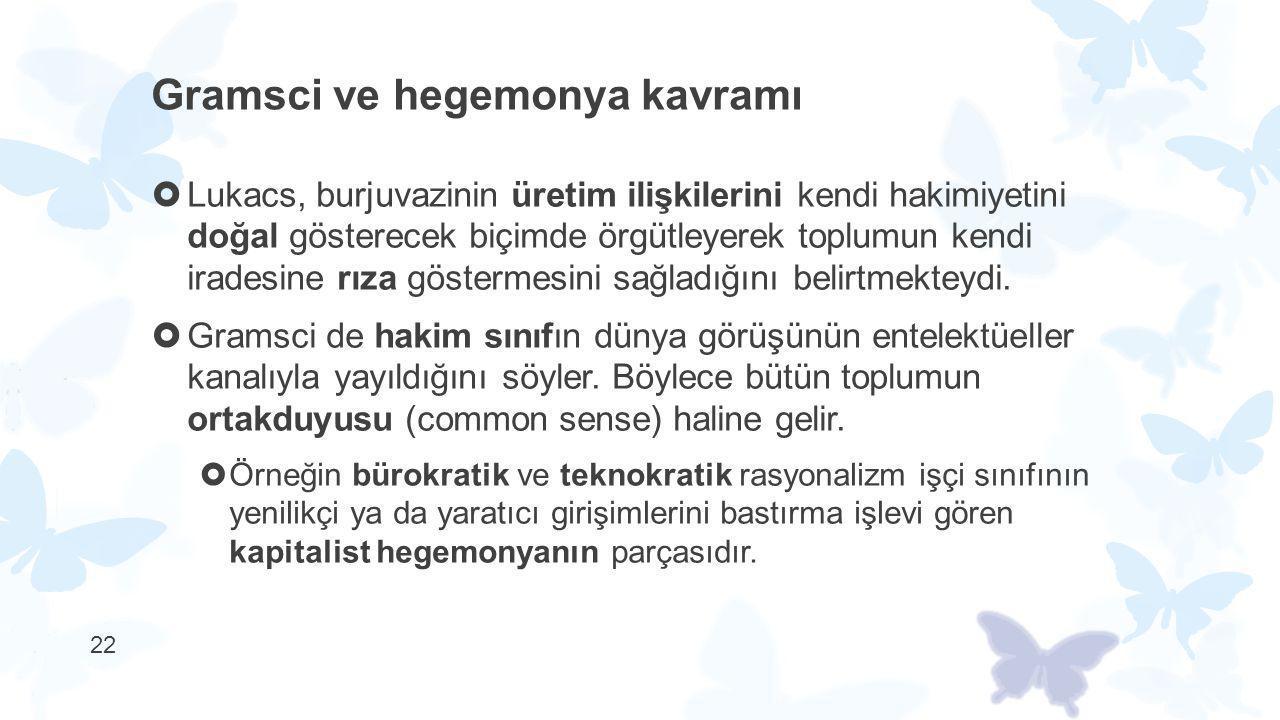 22 Gramsci ve hegemonya kavramı  Lukacs, burjuvazinin üretim ilişkilerini kendi hakimiyetini doğal gösterecek biçimde örgütleyerek toplumun kendi ira