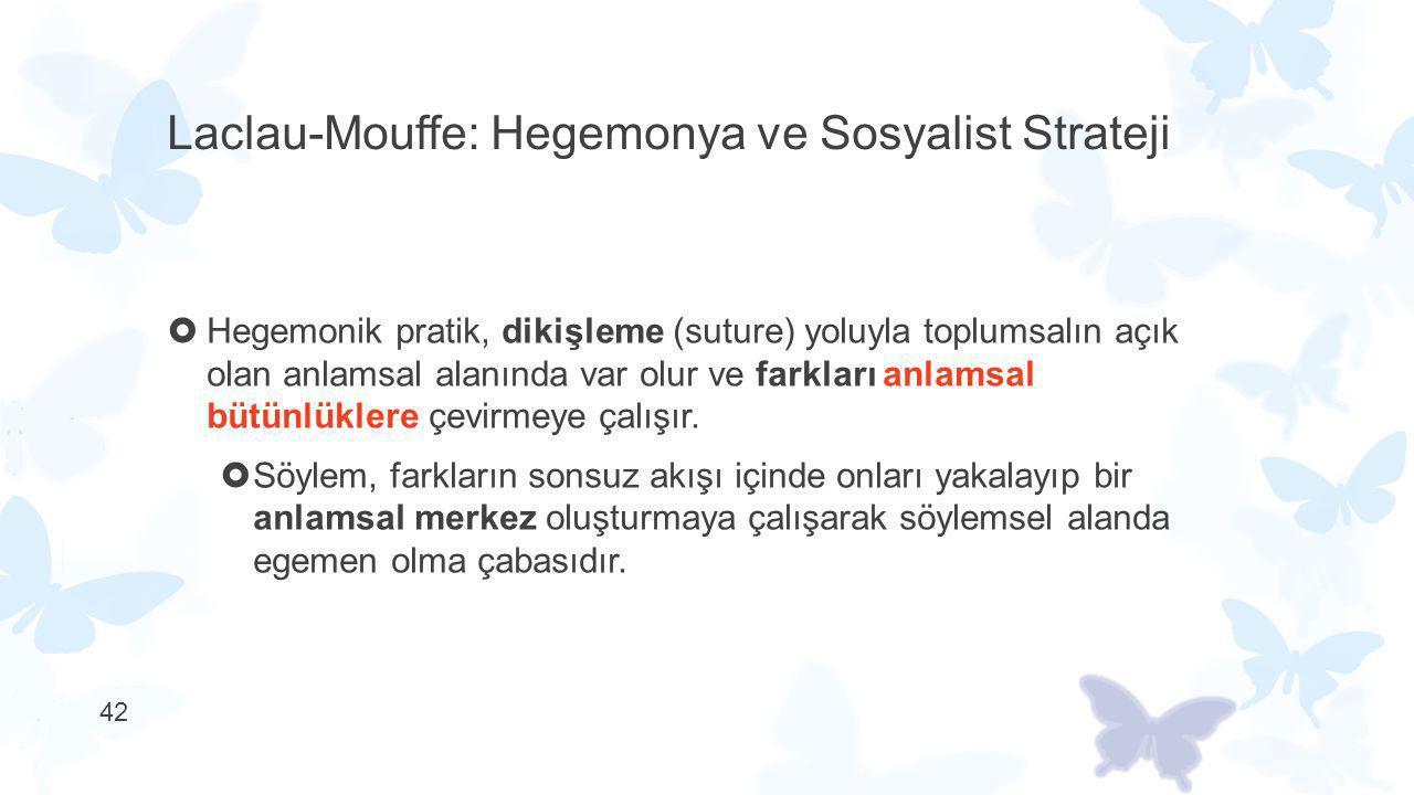 Laclau-Mouffe: Hegemonya ve Sosyalist Strateji  Hegemonik pratik, dikişleme (suture) yoluyla toplumsalın açık olan anlamsal alanında var olur ve fark